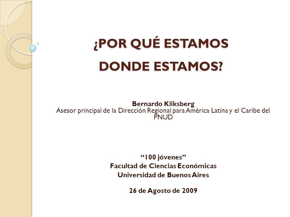 ¿POR QUÉ ESTAMOS DONDE ESTAMOS? Bernardo Kliksberg Asesor principal de la Dirección Regional para América Latina y el Caribe del PNUD 100 jóvenes Facu
