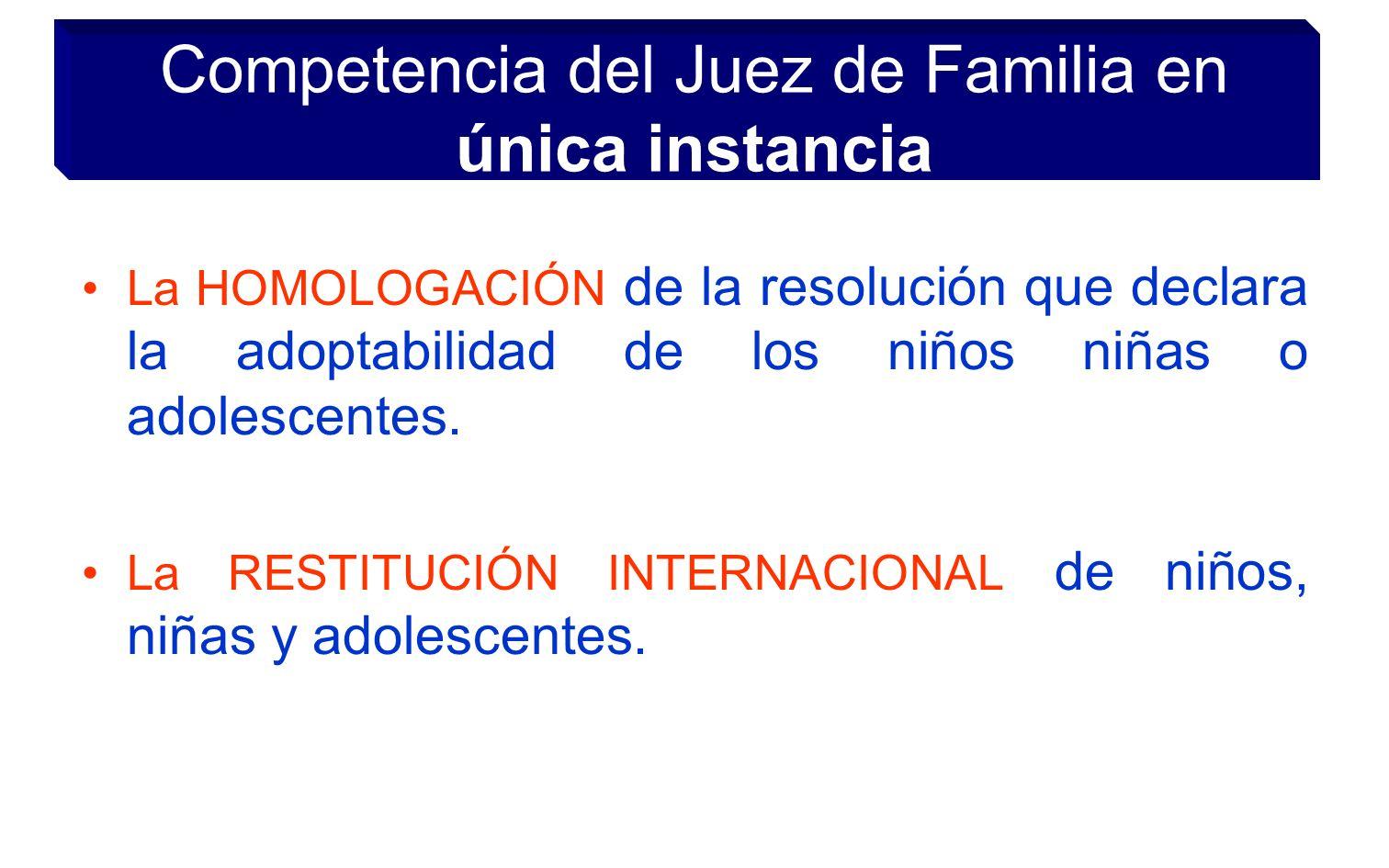 Competencia del Juez de Familia en única instancia La HOMOLOGACIÓN de la resolución que declara la adoptabilidad de los niños niñas o adolescentes. La