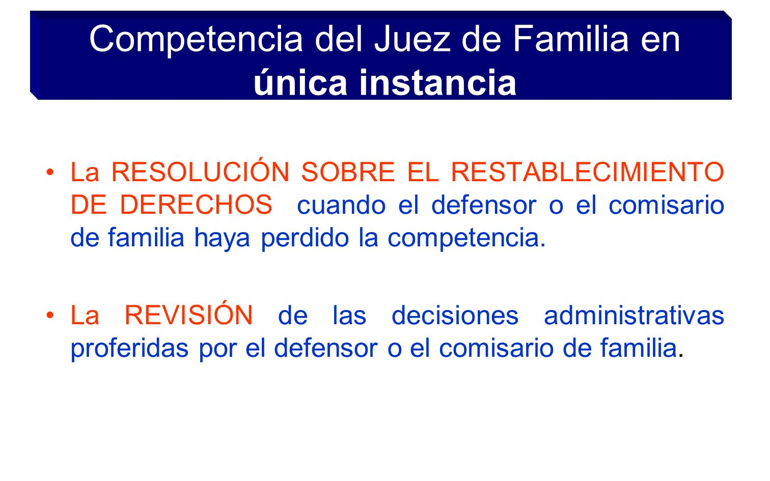 Competencia del Juez de Familia en única instancia La RESOLUCIÓN SOBRE EL RESTABLECIMIENTO DE DERECHOS cuando el defensor o el comisario de familia haya perdido la competencia.
