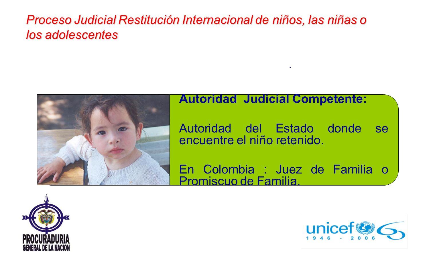 Autoridad Judicial Competente: Autoridad del Estado donde se encuentre el niño retenido. En Colombia : Juez de Familia o Promiscuo de Familia. Proceso