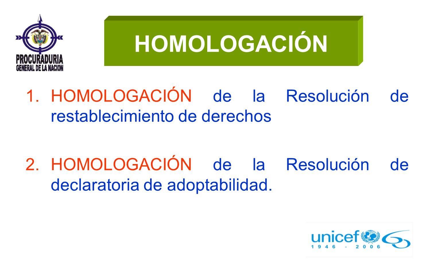 HOMOLOGACIÓN 1.HOMOLOGACIÓN de la Resolución de restablecimiento de derechos 2.HOMOLOGACIÓN de la Resolución de declaratoria de adoptabilidad.