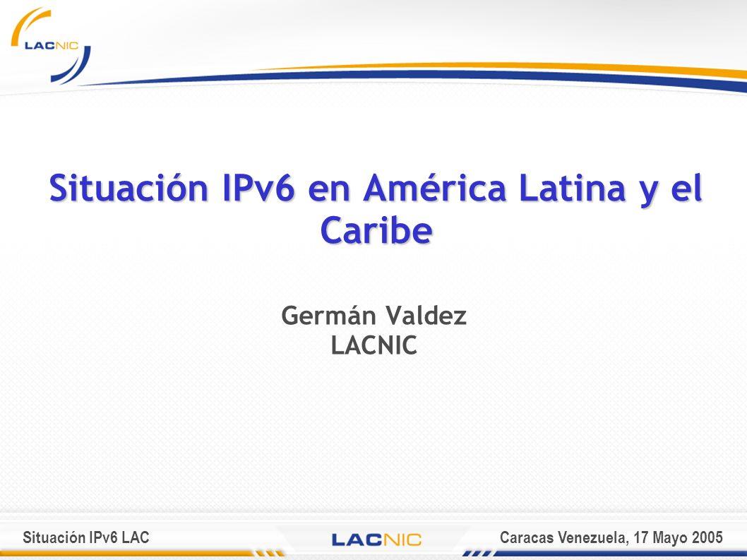 Situación IPv6 LACCaracas Venezuela, 17 Mayo 2005 Situación IPv6 en América Latina y el Caribe Germán Valdez LACNIC