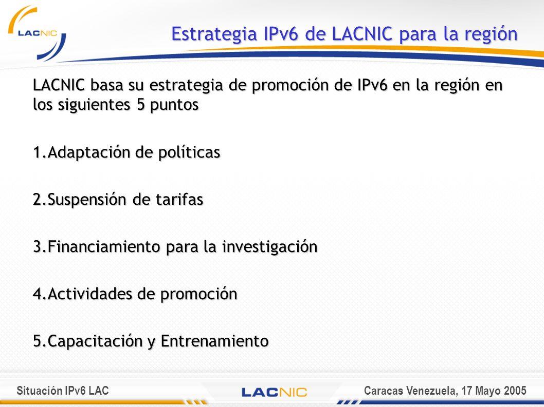 Situación IPv6 LACCaracas Venezuela, 17 Mayo 2005 Estrategia IPv6 de LACNIC para la región LACNIC basa su estrategia de promoción de IPv6 en la región en los siguientes 5 puntos 1.Adaptación de políticas 2.Suspensión de tarifas 3.Financiamiento para la investigación 4.Actividades de promoción 5.Capacitación y Entrenamiento