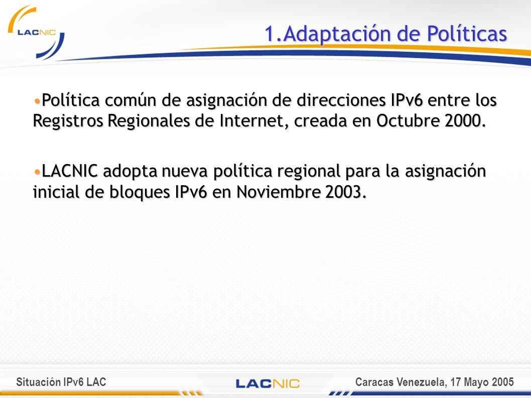 Situación IPv6 LACCaracas Venezuela, 17 Mayo 2005 1.Adaptación de Políticas Política común de asignación de direcciones IPv6 entre los Registros Regionales de Internet, creada en Octubre 2000.Política común de asignación de direcciones IPv6 entre los Registros Regionales de Internet, creada en Octubre 2000.