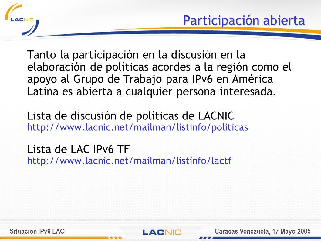 Situación IPv6 LACCaracas Venezuela, 17 Mayo 2005 Participación abierta Tanto la participación en la discusión en la elaboración de políticas acordes a la región como el apoyo al Grupo de Trabajo para IPv6 en América Latina es abierta a cualquier persona interesada.