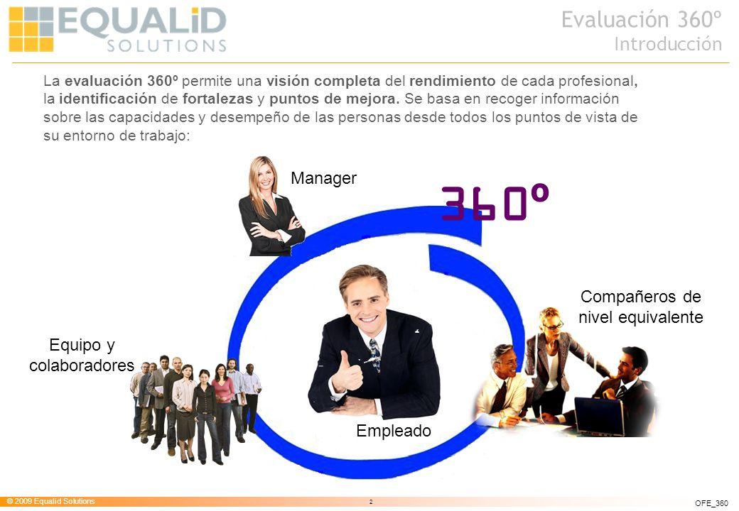 © 2009 Equalid Solutions 3 OFE_360 Solicitud Evaluación Resultados Análisis oInformes por tipo de pregunta oGráficos de fácil interpretación: oTradicionales oAraña oCaja oComparación de feedback según nivel de asesor oGestión de expediente de evaluaciones Proceso oDistribución selectiva oDiferentes roles de evaluación: oAuto-evaluación oGerente/Manager oColaborador oColateral oGlobal oTabulación de respuestas oIncorporación de comentarios oAceptar / rechazar invitaciones de evaluación Definición y gestión oDiseño de preguntas y cuestionarios oSelección evaluados y relaciones oEscoger quién realizará la evaluación y cuándo realizarla oDefinición de criterios, escala de mejoras y puntos fuertes oComprobar el estado de las evaluaciones y enviar recordatorios La evaluación 360º se basa en un proceso iterativo que va desde la solicitud de evaluación hasta el análisis de resultados, pasando por la evaluación propiamente: Evaluación 360º Punto de vista de proceso
