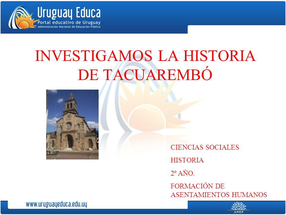 INVESTIGAMOS LA HISTORIA DE TACUAREMBÓ CIENCIAS SOCIALES HISTORIA 2º AÑO.