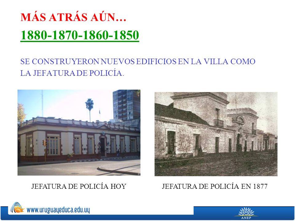 MÁS ATRÁS AÚN… 1880-1870-1860-1850 SE CONSTRUYERON NUEVOS EDIFICIOS EN LA VILLA COMO LA JEFATURA DE POLICÍA.