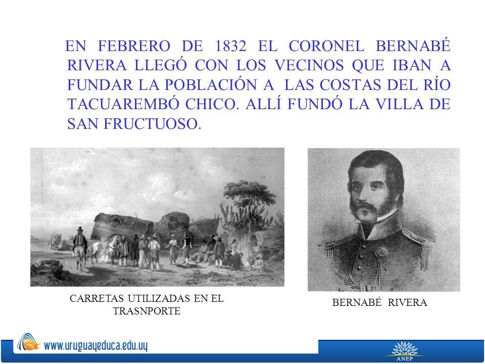 EN FEBRERO DE 1832 EL CORONEL BERNABÉ RIVERA LLEGÓ CON LOS VECINOS QUE IBAN A FUNDAR LA POBLACIÓN A LAS COSTAS DEL RÍO TACUAREMBÓ CHICO.