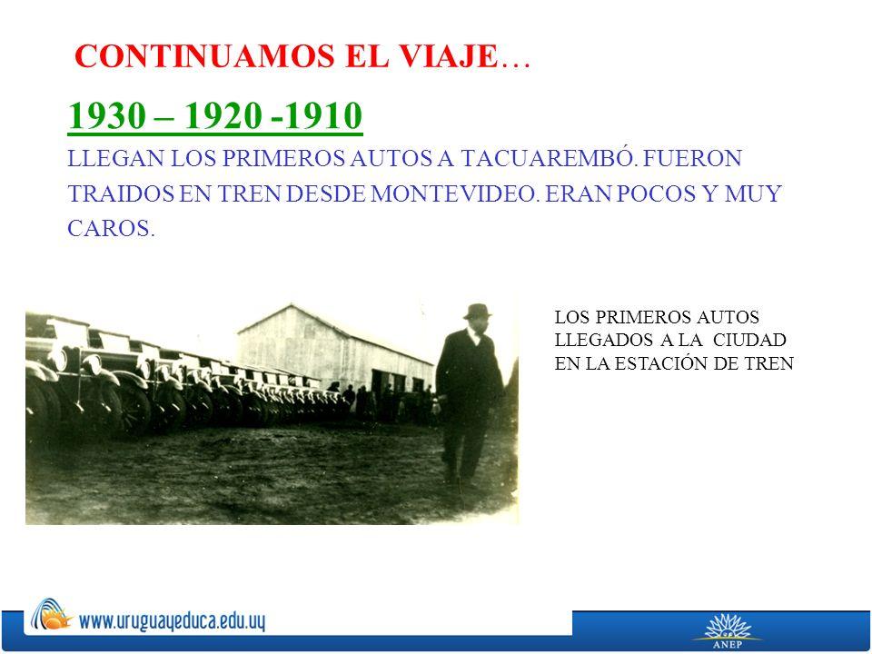 CONTINUAMOS EL VIAJE… 1930 – 1920 -1910 LLEGAN LOS PRIMEROS AUTOS A TACUAREMBÓ.