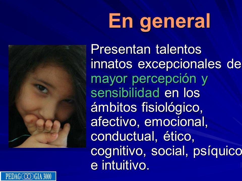 En general En general Presentan talentos innatos excepcionales de mayor percepción y sensibilidad en los ámbitos fisiológico, afectivo, emocional, conductual, ético, cognitivo, social, psíquico e intuitivo.