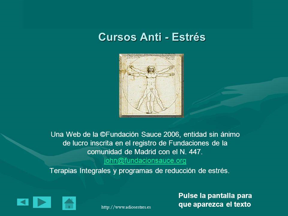 Cursos Anti – Estrés en http://www.adiosestres.eshttp://www.adiosestres.es Pulse la pantalla para que aparezca el texto http://www.adiosestres.es Cursos Anti - Estrés Una Web de la ©Fundación Sauce 2006, entidad sin ánimo de lucro inscrita en el registro de Fundaciones de la comunidad de Madrid con el N.