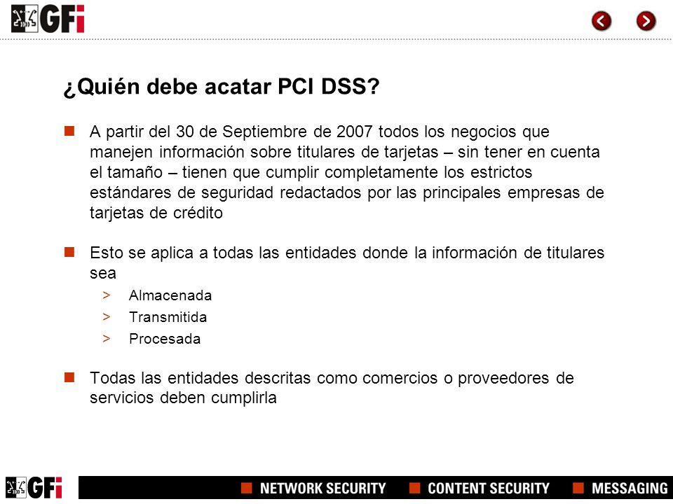 ¿Quién debe acatar PCI DSS? A partir del 30 de Septiembre de 2007 todos los negocios que manejen información sobre titulares de tarjetas – sin tener e