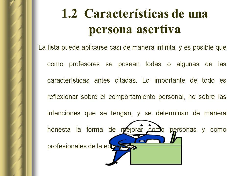 1.2 Características de una persona asertiva La lista puede aplicarse casi de manera infinita, y es posible que como profesores se posean todas o algunas de las características antes citadas.