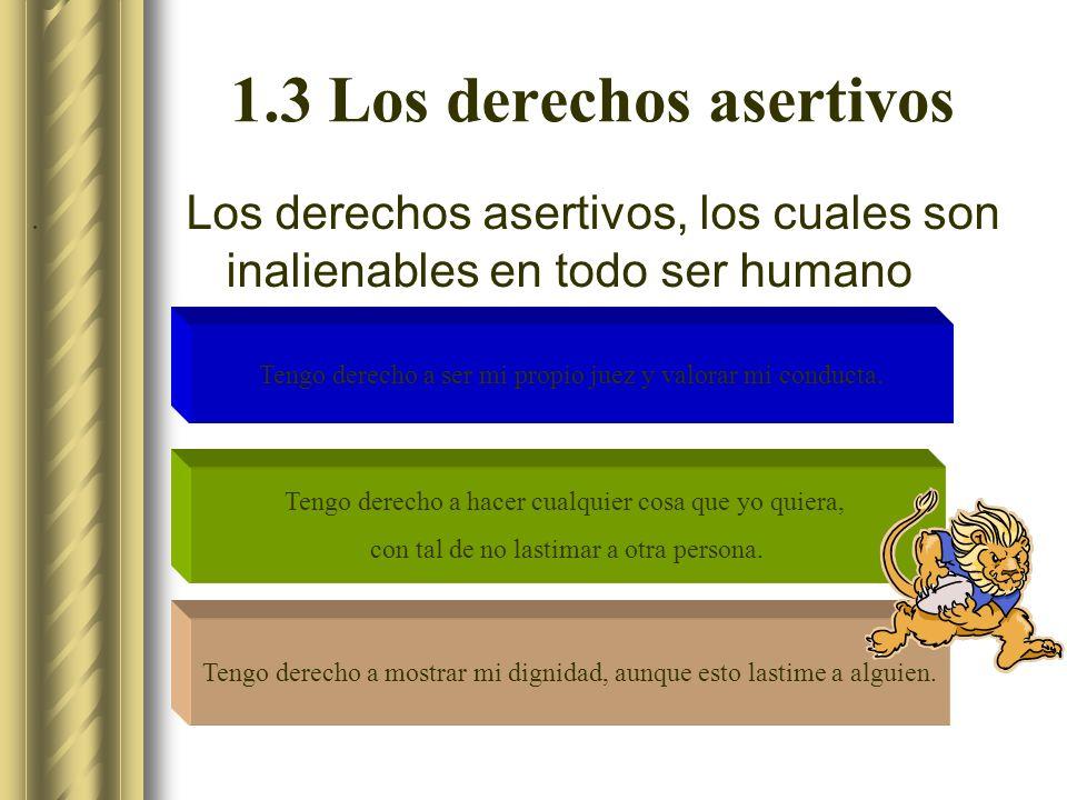 1.3 Los derechos asertivos Los derechos asertivos, los cuales son inalienables en todo ser humano Tengo derecho a ser mi propio juez y valorar mi conducta.