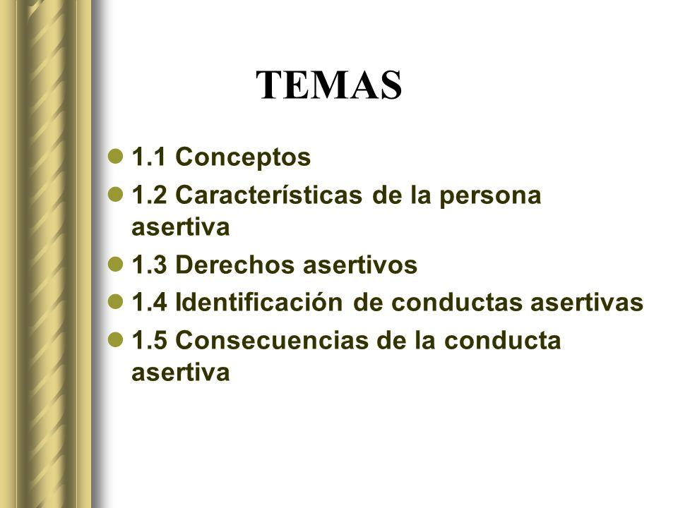 TEMAS 1.1 Conceptos 1.2 Características de la persona asertiva 1.3 Derechos asertivos 1.4 Identificación de conductas asertivas 1.5 Consecuencias de la conducta asertiva