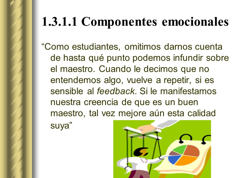 1.3.1.1 Componentes emocionales Como estudiantes, omitimos darnos cuenta de hasta qué punto podemos infundir sobre el maestro.