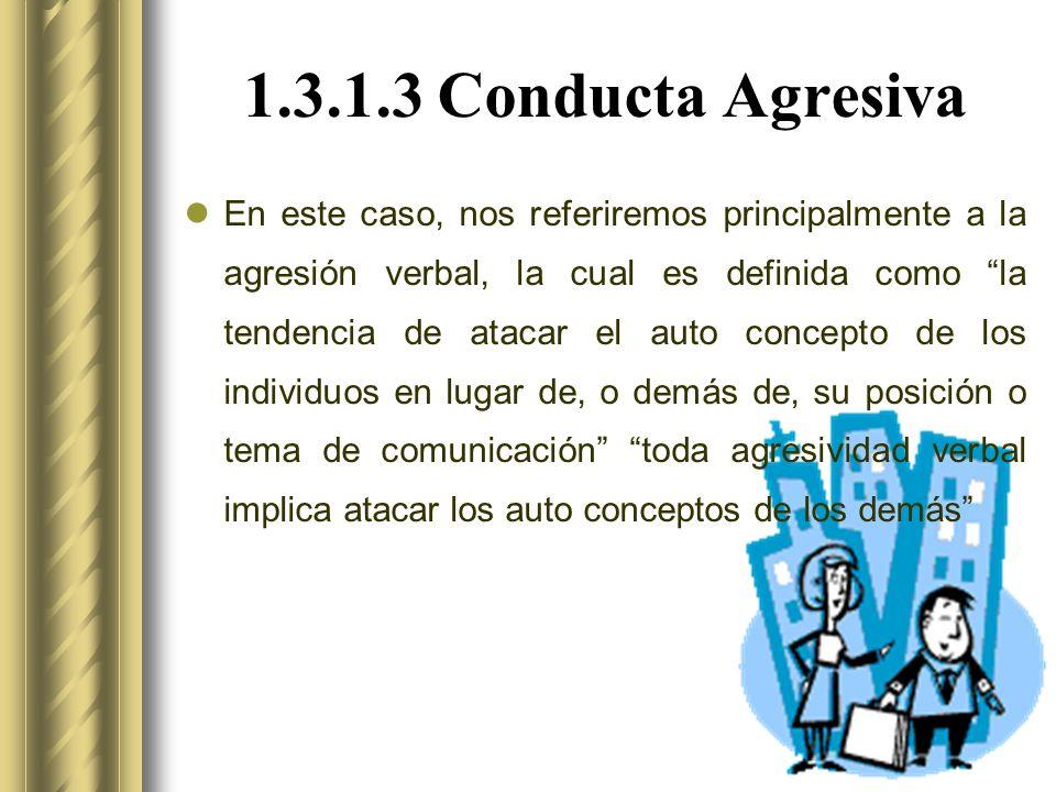 1.3.1.3 Conducta Agresiva En este caso, nos referiremos principalmente a la agresión verbal, la cual es definida como la tendencia de atacar el auto concepto de los individuos en lugar de, o demás de, su posición o tema de comunicación toda agresividad verbal implica atacar los auto conceptos de los demás