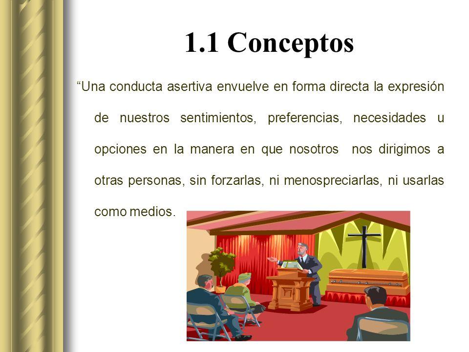 1.1 Conceptos Una conducta asertiva envuelve en forma directa la expresión de nuestros sentimientos, preferencias, necesidades u opciones en la manera en que nosotros nos dirigimos a otras personas, sin forzarlas, ni menospreciarlas, ni usarlas como medios.
