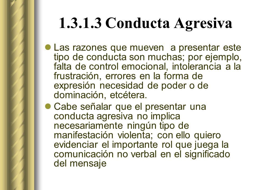 1.3.1.3 Conducta Agresiva Las razones que mueven a presentar este tipo de conducta son muchas; por ejemplo, falta de control emocional, intolerancia a la frustración, errores en la forma de expresión necesidad de poder o de dominación, etcétera.