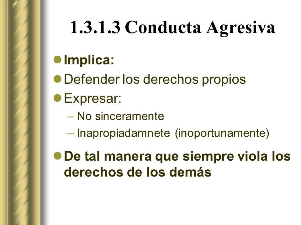 1.3.1.3 Conducta Agresiva Implica: Defender los derechos propios Expresar: –No sinceramente –Inapropiadamnete (inoportunamente) De tal manera que siempre viola los derechos de los demás
