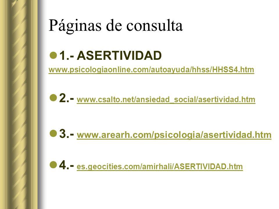 Páginas de consulta 1.- ASERTIVIDAD www.psicologiaonline.com/autoayuda/hhss/HHSS4.htm 2.- www.csalto.net/ansiedad_social/asertividad.htm www.csalto.net/ansiedad_social/asertividad.htm 3.- www.arearh.com/psicologia/asertividad.htm www.arearh.com/psicologia/asertividad.htm 4.- es.geocities.com/amirhali/ASERTIVIDAD.htm es.geocities.com/amirhali/ASERTIVIDAD.htm