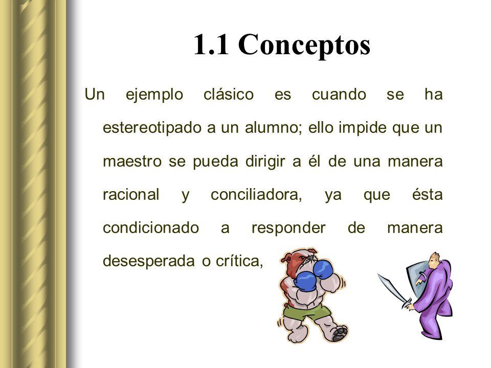 1.1 Conceptos Un ejemplo clásico es cuando se ha estereotipado a un alumno; ello impide que un maestro se pueda dirigir a él de una manera racional y conciliadora, ya que ésta condicionado a responder de manera desesperada o crítica,