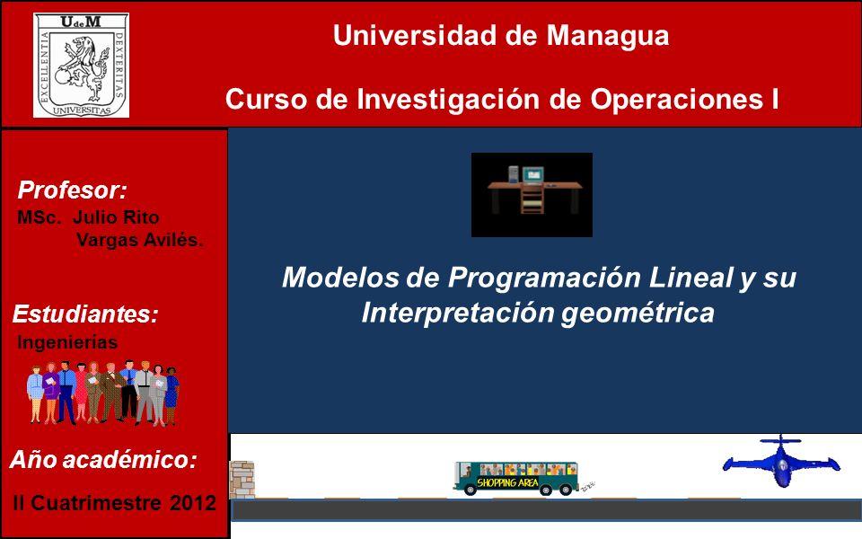 Universidad de Managua Curso de Investigación de Operaciones I Modelos de Programación Lineal y su Interpretación geométrica Estudiantes: Ingenierías