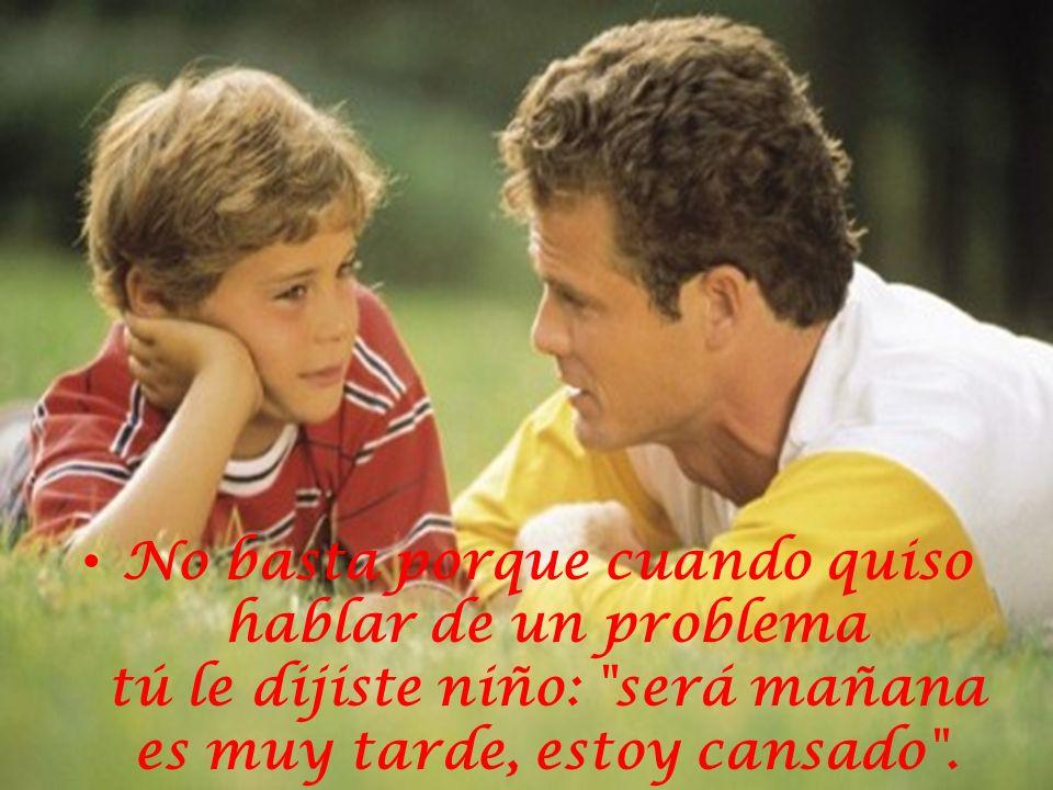No basta porque cuando quiso hablar de un problema tú le dijiste niño: será mañana es muy tarde, estoy cansado .
