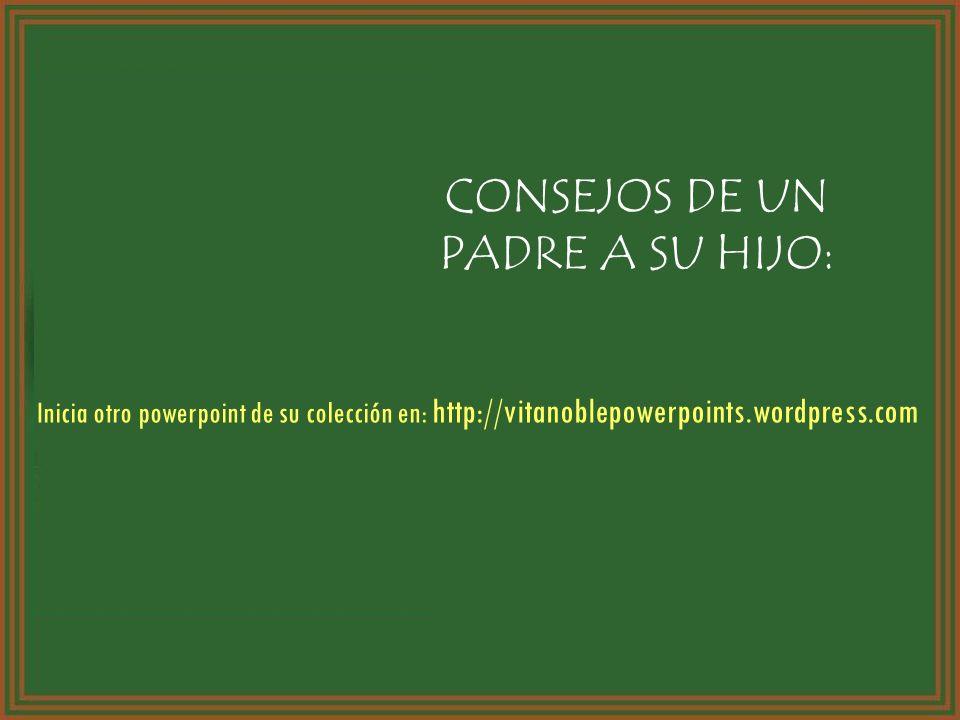 CONSEJOS DE UN PADRE A SU HIJO: Inicia otro powerpoint de su colección en: http://vitanoblepowerpoints.wordpress.com