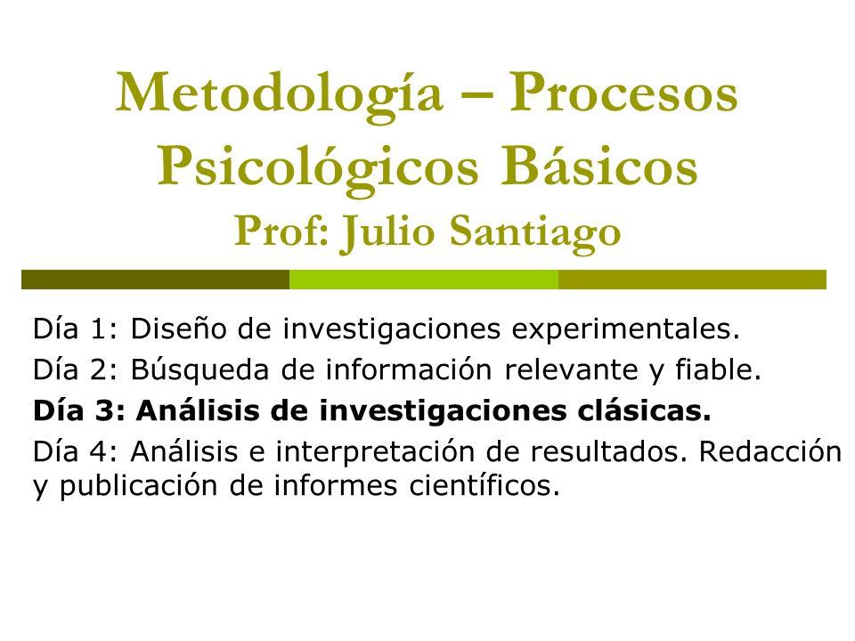 Metodología – Procesos Psicológicos Básicos Prof: Julio Santiago Día 1: Diseño de investigaciones experimentales. Día 2: Búsqueda de información relev