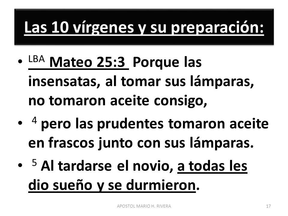 Las 10 vírgenes y su preparación: LBA Mateo 25:3 Porque las insensatas, al tomar sus lámparas, no tomaron aceite consigo, 4 pero las prudentes tomaron
