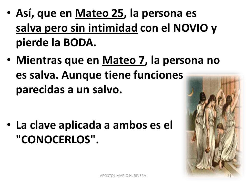 Así, que en Mateo 25, la persona es salva pero sin intimidad con el NOVIO y pierde la BODA. Mientras que en Mateo 7, la persona no es salva. Aunque ti