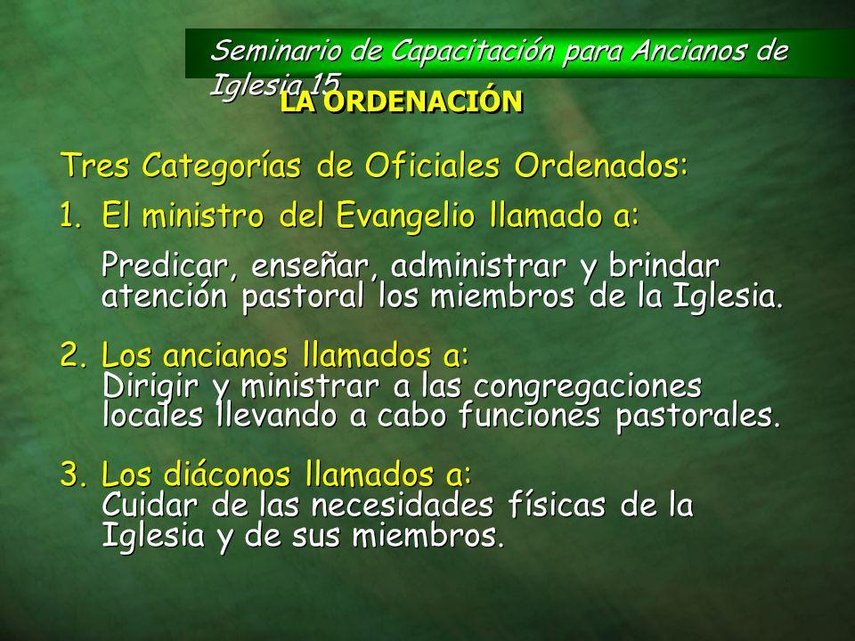 Seminario de Capacitación para Ancianos de Iglesia 15 LA ORDENACIÓN Tres Categorías de Oficiales Ordenados: 1.El ministro del Evangelio llamado a: Pre