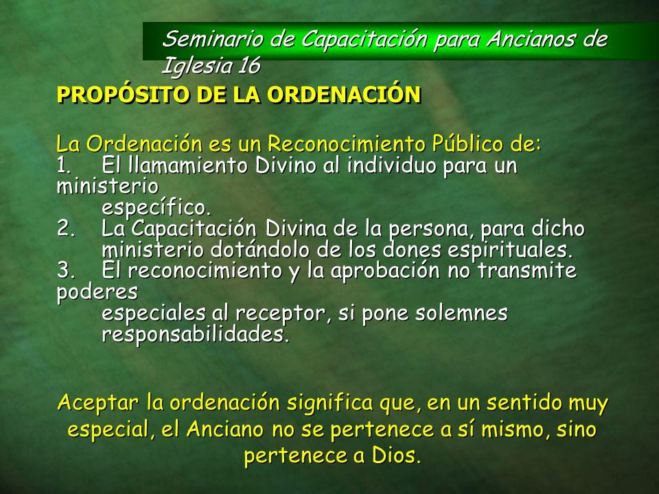 PROPÓSITO DE LA ORDENACIÓN La Ordenación es un Reconocimiento Público de: 1.El llamamiento Divino al individuo para un ministerio específico. 2.La Cap