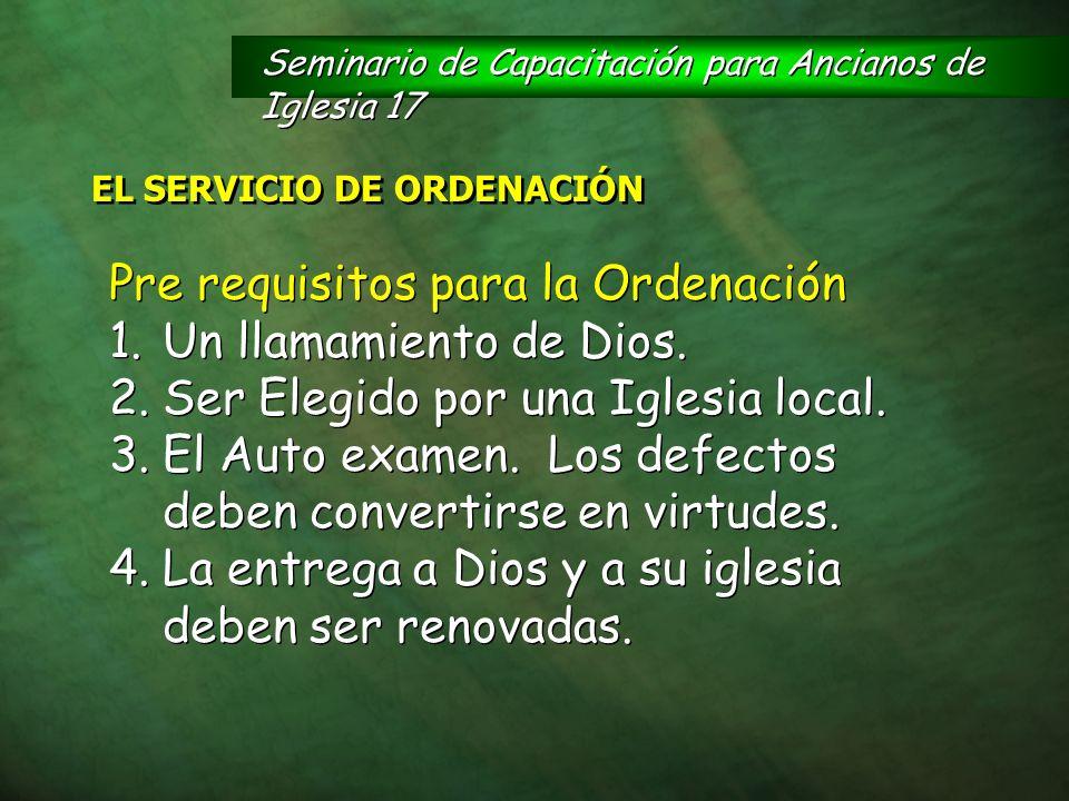 Pre requisitos para la Ordenación 1.Un llamamiento de Dios. 2.Ser Elegido por una Iglesia local. 3.El Auto examen. Los defectos deben convertirse en v
