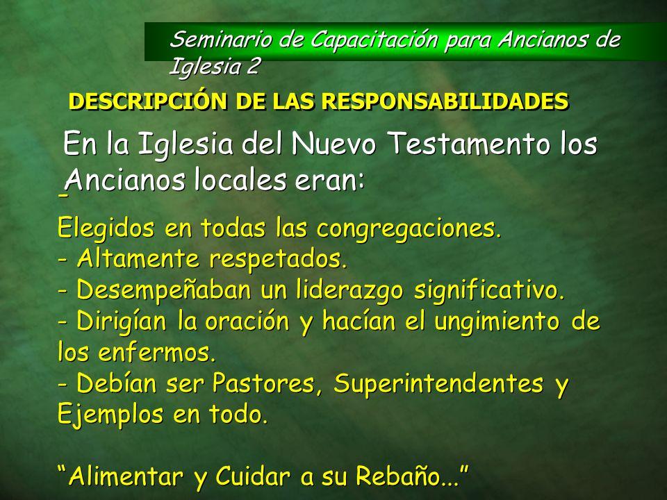 DESCRIPCIÓN DE LAS RESPONSABILIDADES En la Iglesia del Nuevo Testamento los Ancianos locales eran: - Elegidos en todas las congregaciones. - Altamente