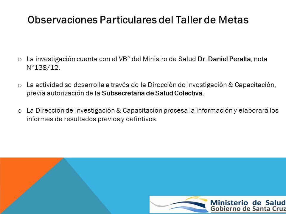 Observaciones Particulares del Taller de Metas o La investigación cuenta con el VB° del Ministro de Salud Dr. Daniel Peralta, nota N°138/12. o La acti