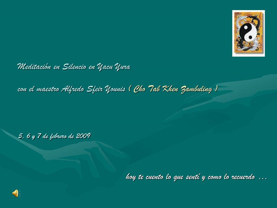 Meditación en Silencio en Yacu Yura con el maestro Alfredo Sfeir Younis ( Cho Tab Khen Zambuling ) hoy te cuento lo que sentí y como lo recuerdo … 5, 6 y 7 de febrero de 2009