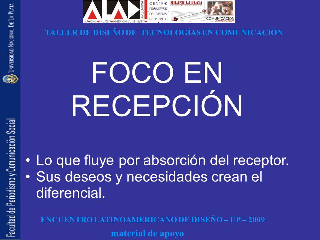 ENCUENTRO LATINOAMERICANO DE DISEÑO – UP – 2009 TALLER DE DISEÑO DE TECNOLOGÍAS EN COMUNICACIÓN material de apoyo FOCO EN RECEPCIÓN Lo que fluye por absorción del receptor.