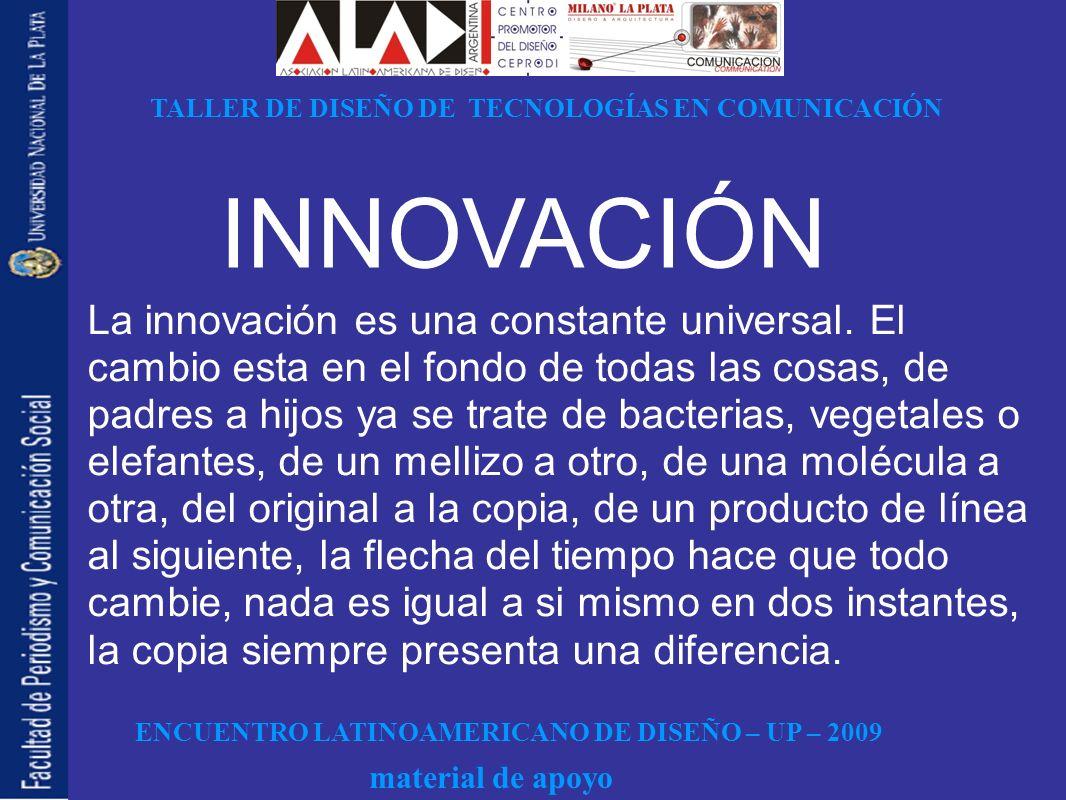 ENCUENTRO LATINOAMERICANO DE DISEÑO – UP – 2009 TALLER DE DISEÑO DE TECNOLOGÍAS EN COMUNICACIÓN material de apoyo INNOVACIÓN La innovación es una constante universal.