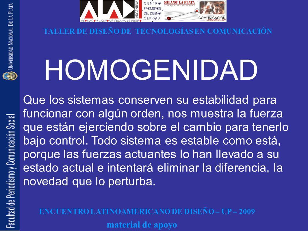 ENCUENTRO LATINOAMERICANO DE DISEÑO – UP – 2009 TALLER DE DISEÑO DE TECNOLOGÍAS EN COMUNICACIÓN material de apoyo HOMOGENIDAD Que los sistemas conserv
