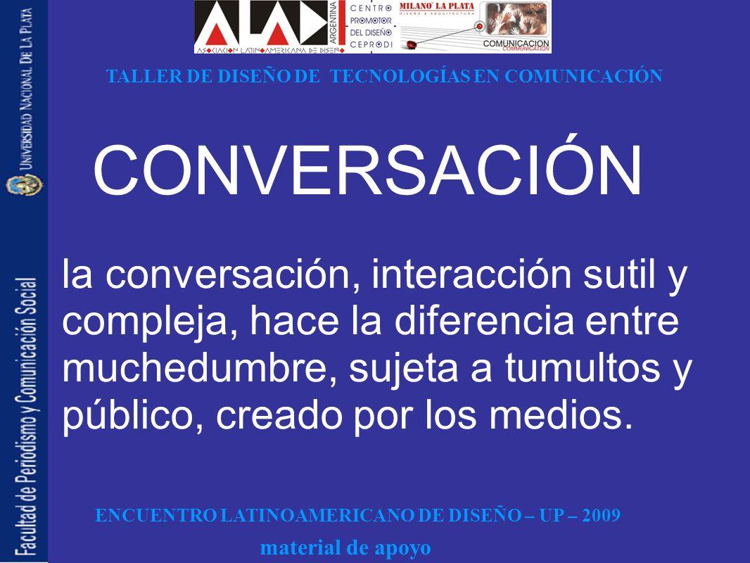 ENCUENTRO LATINOAMERICANO DE DISEÑO – UP – 2009 TALLER DE DISEÑO DE TECNOLOGÍAS EN COMUNICACIÓN material de apoyo CONVERSACIÓN la conversación, interacción sutil y compleja, hace la diferencia entre muchedumbre, sujeta a tumultos y público, creado por los medios.