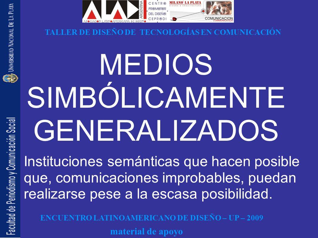 ENCUENTRO LATINOAMERICANO DE DISEÑO – UP – 2009 TALLER DE DISEÑO DE TECNOLOGÍAS EN COMUNICACIÓN material de apoyo MEDIOS SIMBÓLICAMENTE GENERALIZADOS