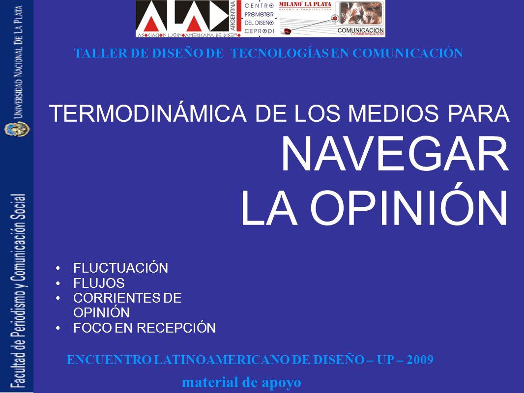 ENCUENTRO LATINOAMERICANO DE DISEÑO – UP – 2009 TALLER DE DISEÑO DE TECNOLOGÍAS EN COMUNICACIÓN material de apoyo FLUCTUACIÓN FLUJOS CORRIENTES DE OPINIÓN FOCO EN RECEPCIÓN TERMODINÁMICA DE LOS MEDIOS PARA NAVEGAR LA OPINIÓN