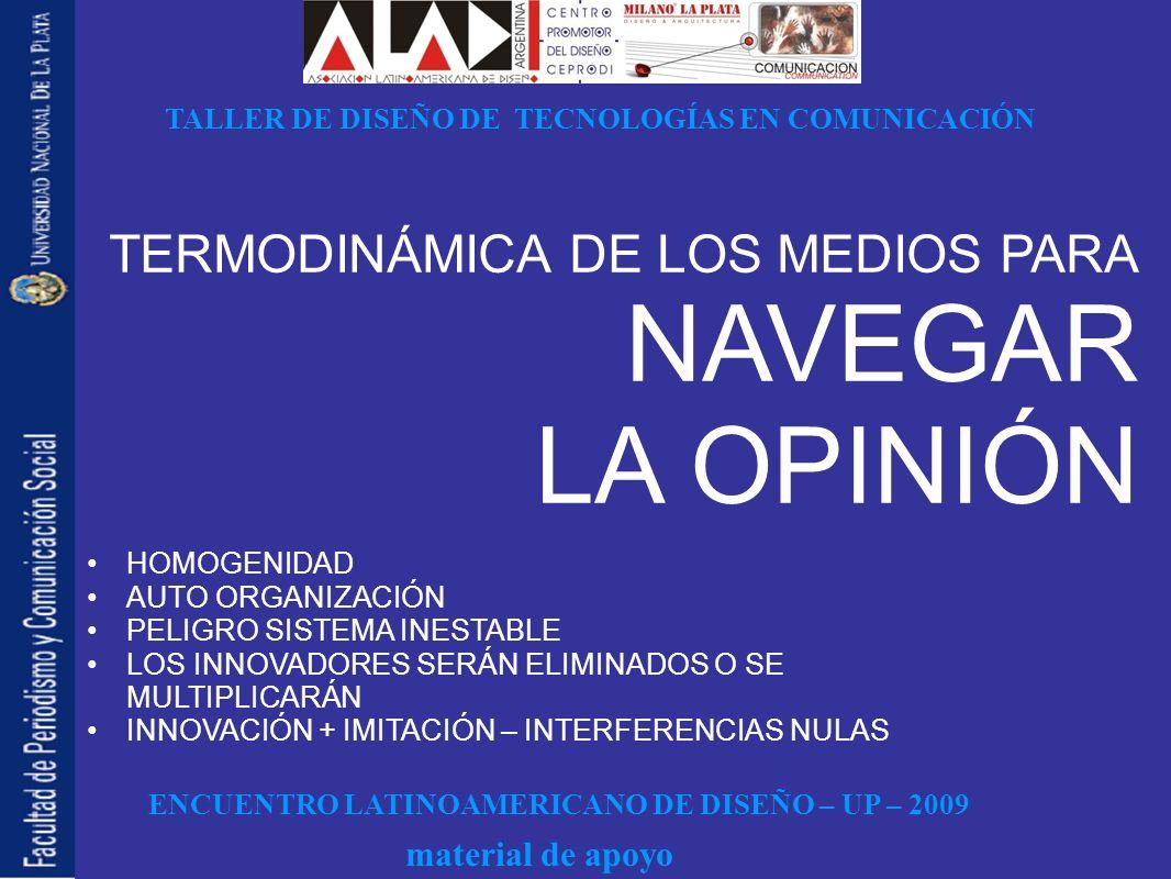 ENCUENTRO LATINOAMERICANO DE DISEÑO – UP – 2009 TALLER DE DISEÑO DE TECNOLOGÍAS EN COMUNICACIÓN material de apoyo HOMOGENIDAD AUTO ORGANIZACIÓN PELIGRO SISTEMA INESTABLE LOS INNOVADORES SERÁN ELIMINADOS O SE MULTIPLICARÁN INNOVACIÓN + IMITACIÓN – INTERFERENCIAS NULAS TERMODINÁMICA DE LOS MEDIOS PARA NAVEGAR LA OPINIÓN
