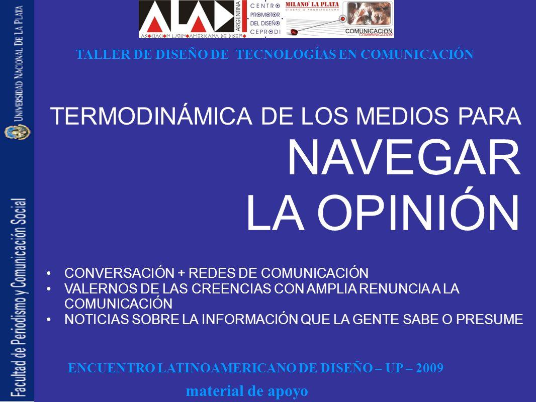 ENCUENTRO LATINOAMERICANO DE DISEÑO – UP – 2009 TALLER DE DISEÑO DE TECNOLOGÍAS EN COMUNICACIÓN material de apoyo CONVERSACIÓN + REDES DE COMUNICACIÓN VALERNOS DE LAS CREENCIAS CON AMPLIA RENUNCIA A LA COMUNICACIÓN NOTICIAS SOBRE LA INFORMACIÓN QUE LA GENTE SABE O PRESUME TERMODINÁMICA DE LOS MEDIOS PARA NAVEGAR LA OPINIÓN