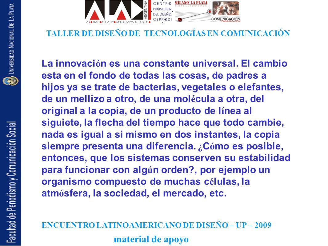 ENCUENTRO LATINOAMERICANO DE DISEÑO – UP – 2009 TALLER DE DISEÑO DE TECNOLOGÍAS EN COMUNICACIÓN material de apoyo La innovaci ó n es una constante universal.