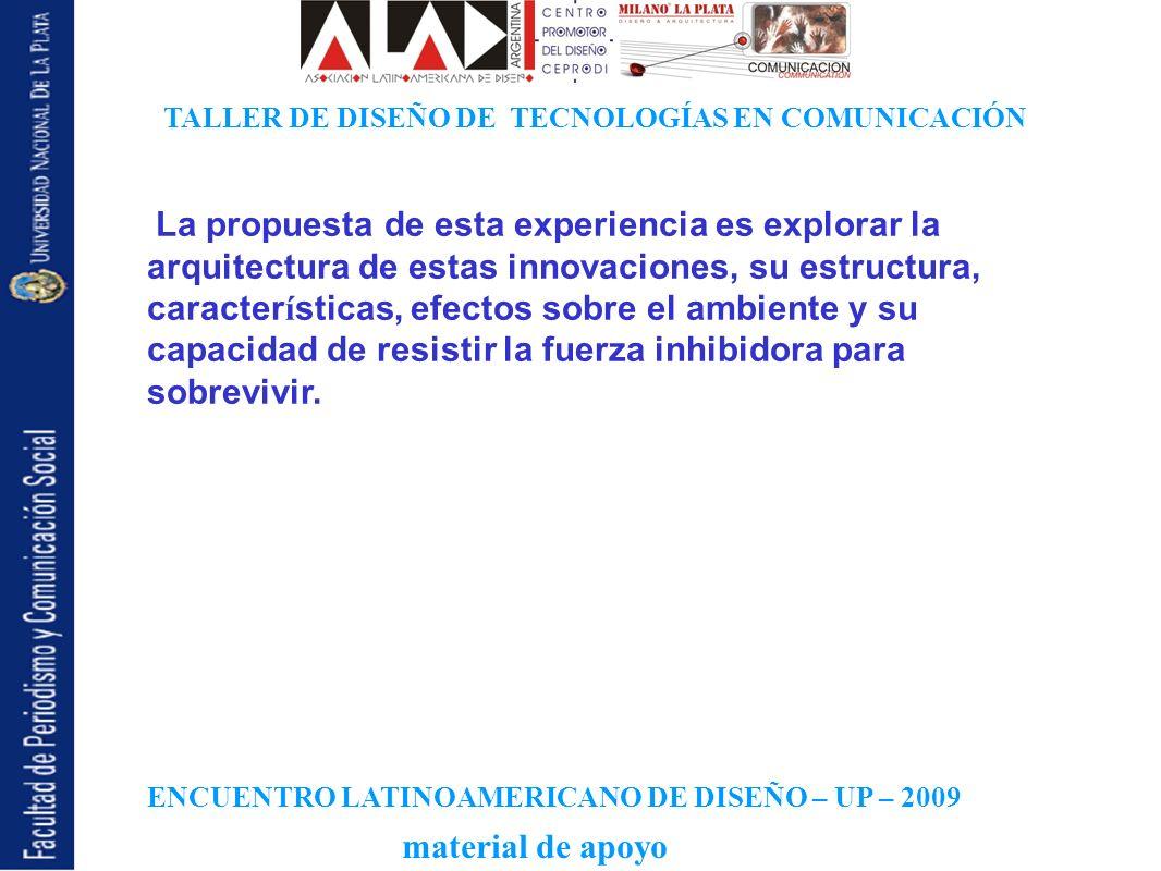 ENCUENTRO LATINOAMERICANO DE DISEÑO – UP – 2009 TALLER DE DISEÑO DE TECNOLOGÍAS EN COMUNICACIÓN material de apoyo La propuesta de esta experiencia es