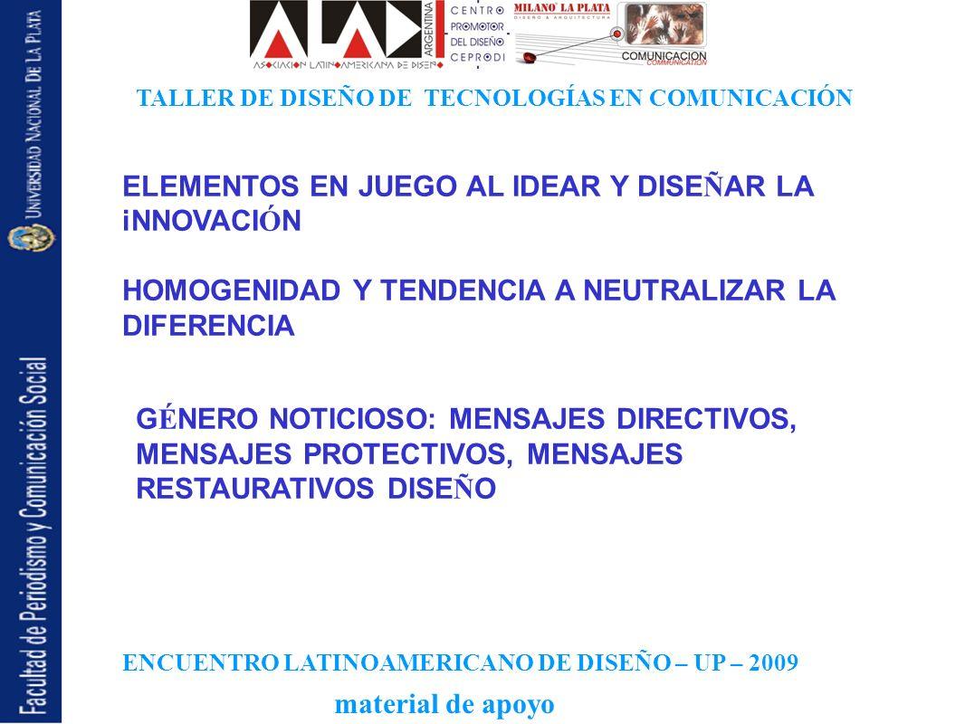 ENCUENTRO LATINOAMERICANO DE DISEÑO – UP – 2009 TALLER DE DISEÑO DE TECNOLOGÍAS EN COMUNICACIÓN material de apoyo ELEMENTOS EN JUEGO AL IDEAR Y DISE Ñ AR LA iNNOVACI Ó N HOMOGENIDAD Y TENDENCIA A NEUTRALIZAR LA DIFERENCIA G É NERO NOTICIOSO: MENSAJES DIRECTIVOS, MENSAJES PROTECTIVOS, MENSAJES RESTAURATIVOS DISE Ñ O